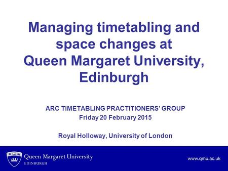 Managing timetabling and space changes at Queen Margaret University, Edinburgh ARC TIMETABLING PRACTITIONERS' GROUP Friday 20 February 2015 Royal Holloway,