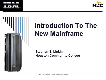 1 Introduction To The New Mainframe Stephen S. Linkin Houston Community College ©HCCS & IBM® 2008 Stephen Linkin.