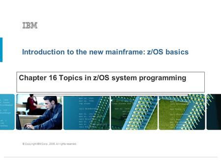 Introduction to the new mainframe: z/OS basics © Copyright IBM Corp., 2005. All rights reserved. Chapter 16 Topics in z/OS system programming.
