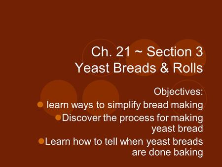 Ch. 21 ~ Section 3 Yeast Breads & Rolls Objectives: learn ways to simplify bread making Discover the process for making yeast bread Learn how to tell when.