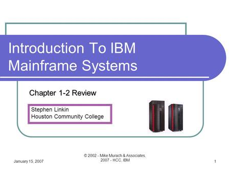 Stephen Linkin Houston Community College January 15, 2007 © 2002 - Mike Murach & Associates, 2007 - HCC, IBM 1 Introduction To IBM Mainframe Systems Chapter.