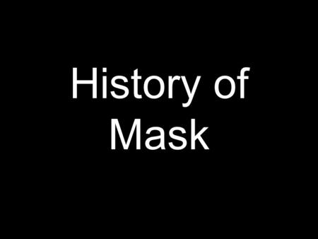 History of Mask. Mask: a form of disguise. frequently worn over or in front of the face hides identity of a person This essential characteristic of hiding.