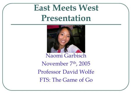 East Meets West Presentation Naomi Garbisch November 7 th, 2005 Professor David Wolfe FTS: The Game of Go.
