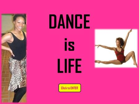 DANCE is LIFE Click to ENTER. DANCE IS LIFE: CONTENTS (Please Click on the buttons below) QUIT.