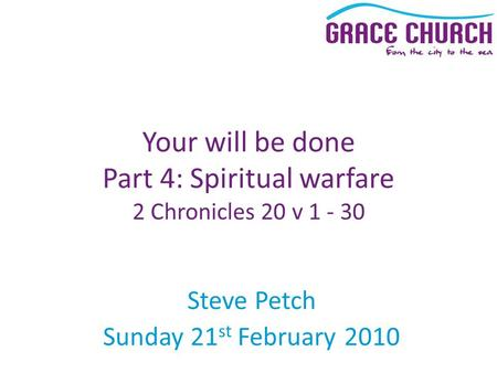 Steve Petch Sunday 21 st February 2010 Your will be done Part 4: Spiritual warfare 2 Chronicles 20 v 1 - 30.