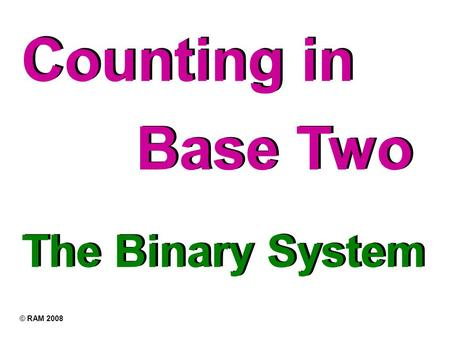 Counting in The Binary System Base Two © RAM 2008.
