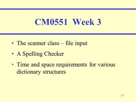 2-1 CM0551 Week 3 The scanner class – file input A Spelling Checker Time and space requirements for various dictionary structures.