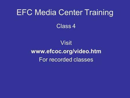 EFC Media Center Training Class 4 Visit www.efcoc.org/video.htm For recorded classes.