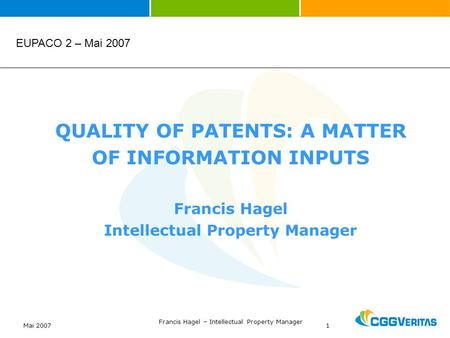 Mai 2007 Francis Hagel – Intellectual Property Manager 1 QUALITY OF PATENTS: A MATTER OF INFORMATION INPUTS Francis Hagel Intellectual Property Manager.