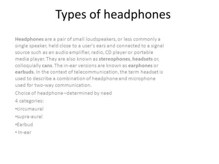Types of headphones Headphones are a pair of small loudspeakers, or less commonly a single speaker, held close to a user's ears and connected to a signal.