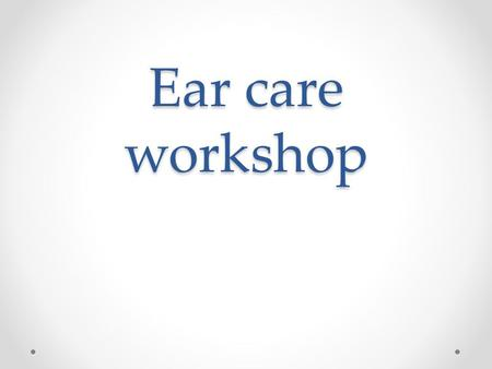 Ear care workshop. AIMS For the practitioner to be able to confidently carry out ear examinations, recognise abnormalities and to carry out appropriate.