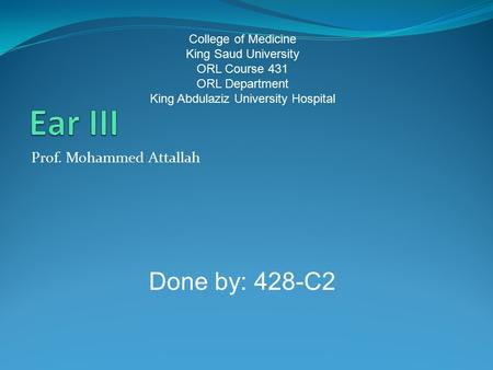 Prof. Mohammed Attallah College of Medicine King Saud University ORL Course 431 ORL Department King Abdulaziz University Hospital Done by: 428-C2.