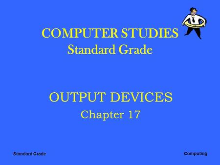 Standard Grade Computing COMPUTER STUDIES Standard Grade OUTPUT DEVICES Chapter 17.