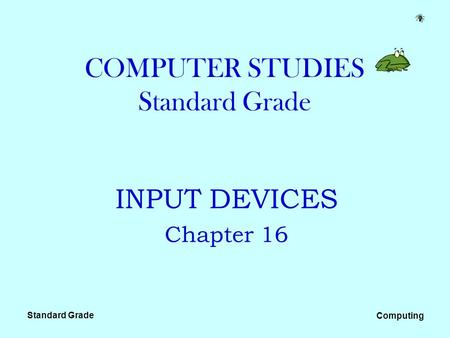 Standard Grade Computing COMPUTER STUDIES Standard Grade INPUT DEVICES Chapter 16.