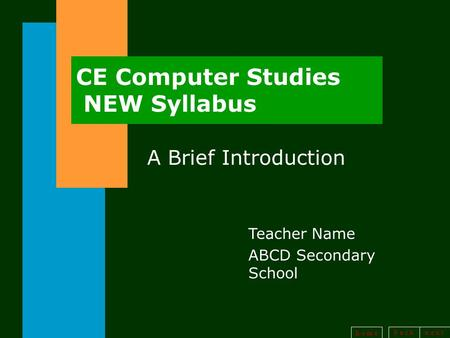 B a <strong>c</strong> kn e x t h o m e CE Computer Studies NEW Syllabus A Brief <strong>Introduction</strong> Teacher Name ABCD Secondary School.