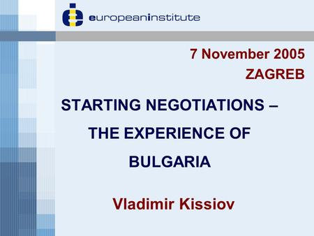 STARTING NEGOTIATIONS – THE EXPERIENCE OF BULGARIA 7 November 2005 ZAGREB Vladimir Kissiov.