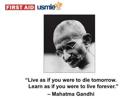 """Live as if you were to die tomorrow. Learn as if you were to live forever."" – Mahatma Gandhi."