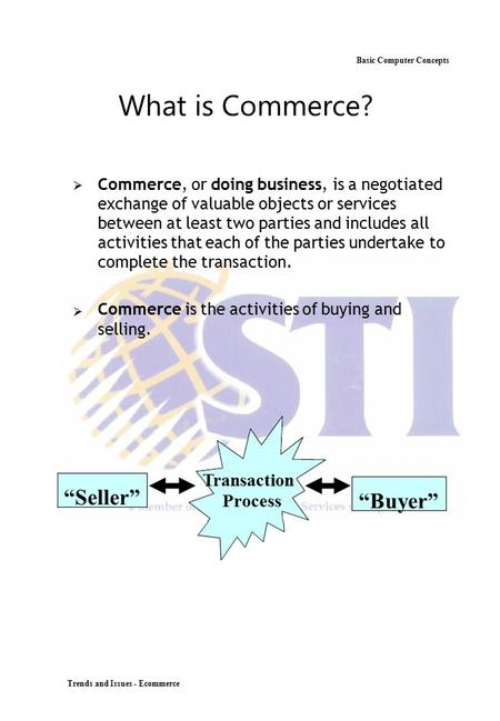 Basic Computer Concepts What is Commerce?  Commerce, or doing business, is a negotiated exchange of valuable objects or services between at least two.