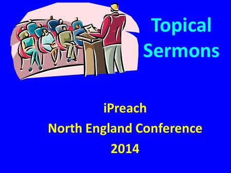 Topical Sermons iPreach North England Conference 2014.