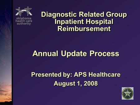 Diagnostic Related Group Inpatient Hospital Reimbursement Annual Update Process Presented by: APS Healthcare August 1, 2008 Annual Update Process Presented.
