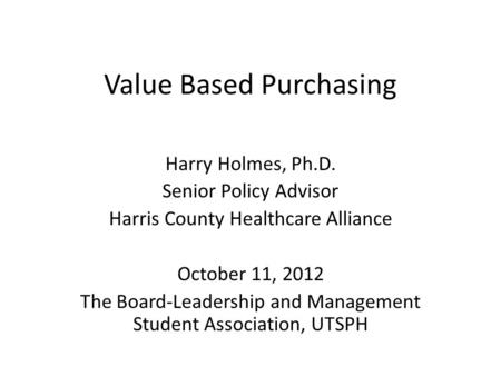 Value Based Purchasing Harry Holmes, Ph.D. Senior Policy Advisor Harris County Healthcare Alliance October 11, 2012 The Board-Leadership and Management.