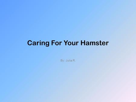 Caring For Your Hamster By: Julia R.. Table of Contents Chapter 1- Introduction Chapter 2- Picking a hamster Chapter 3- A healthy hamster Chapter 4- Types.