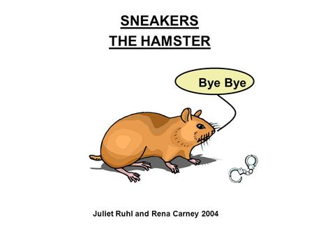SNEAKERS THE HAMSTER Juliet Ruhl and Rena Carney 2004 Bye.