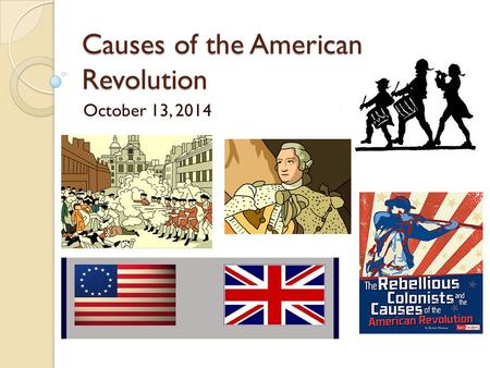 Causes of the American Revolution October 13, 2014.
