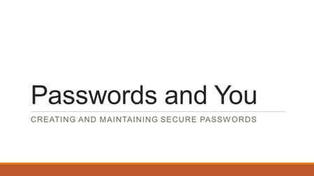 Passwords and You CREATING AND MAINTAINING SECURE PASSWORDS.