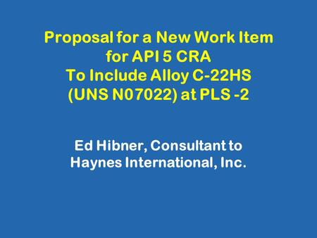 Proposal for a New Work Item for API 5 CRA To Include Alloy C-22HS (UNS N07022) at PLS -2 Ed Hibner, Consultant to Haynes International, Inc.