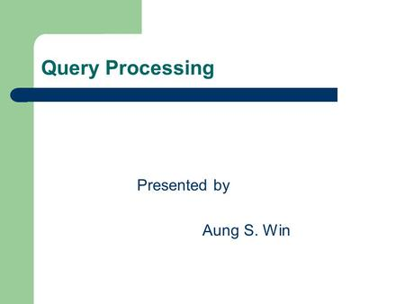 Query Processing Presented by Aung S. Win. Objectives Query processing and optimization. Static versus dynamic query optimization. How a query is decomposed.