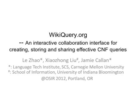 WikiQuery.org -- An interactive collaboration interface for creating, storing and sharing effective CNF queries Le Zhao*, Xiaozhong Liu #, Jamie Callan*