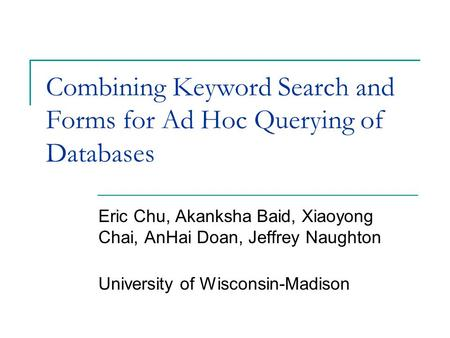 Combining Keyword Search and Forms for Ad Hoc Querying of Databases Eric Chu, Akanksha Baid, Xiaoyong Chai, AnHai Doan, Jeffrey Naughton University of.