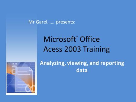 Microsoft ® Office Acess 2003 Training Analyzing, viewing, and reporting data Mr Garel…… presents: