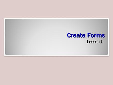 Create Forms Lesson 5. Software Orientation Creating Forms A form is a database object –enter, edit, or display data from a table or query Providing.