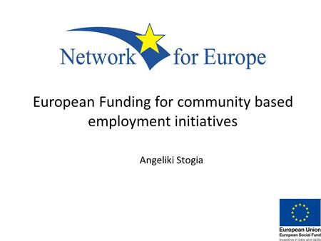 European Funding for community based employment initiatives Angeliki Stogia.