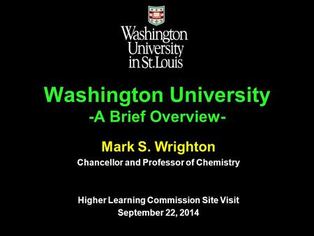 Washington University -A Brief Overview- Mark S. Wrighton Chancellor and Professor of Chemistry Higher Learning Commission Site Visit September 22, 2014.