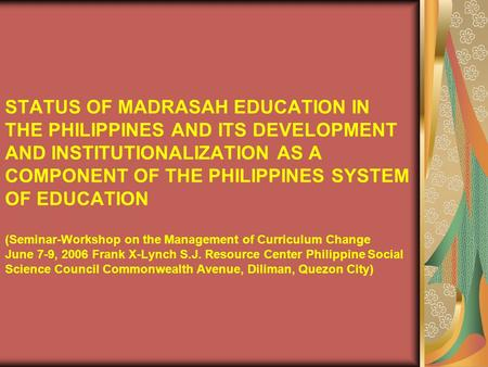 STATUS OF MADRASAH EDUCATION IN THE PHILIPPINES AND ITS DEVELOPMENT AND INSTITUTIONALIZATION AS A COMPONENT OF THE PHILIPPINES SYSTEM OF EDUCATION (Seminar-Workshop.