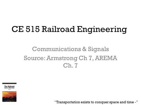 "CE 515 Railroad Engineering Communications & Signals Source: Armstrong Ch 7, AREMA Ch. 7 ""Transportation exists to conquer space and time -"""