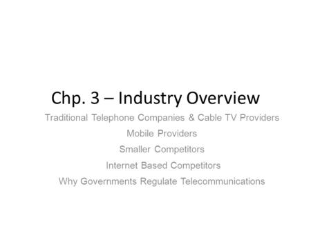 Chp. 3 – Industry Overview Traditional Telephone Companies & Cable TV Providers Mobile Providers Smaller Competitors Internet Based Competitors Why Governments.