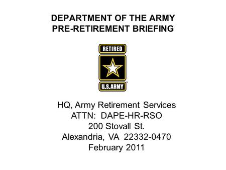 DEPARTMENT OF THE ARMY PRE-RETIREMENT BRIEFING HQ, Army Retirement Services ATTN: DAPE-HR-RSO 200 Stovall St. Alexandria, VA 22332-0470 February 2011.