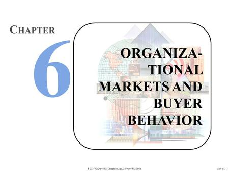 © 2006 McGraw-Hill Companies, Inc., McGraw-Hill/IrwinSlide 6-2 ORGANIZA- TIONAL MARKETS AND BUYER BEHAVIOR C HAPTER.