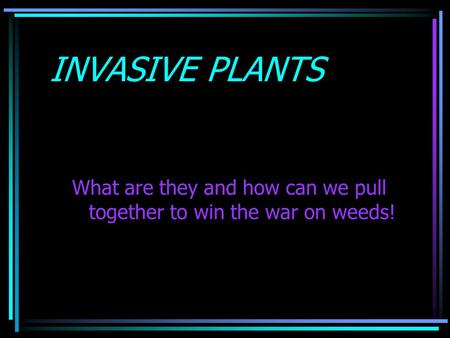 INVASIVE PLANTS What are they and how can we pull together to win the war on weeds!