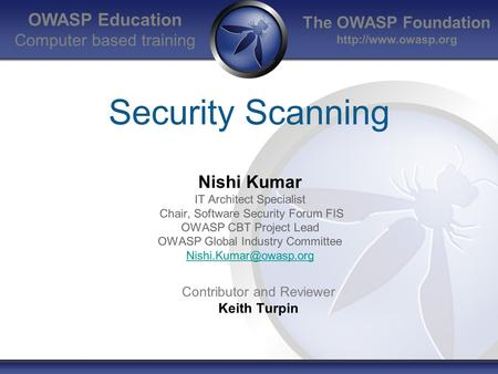 The OWASP Foundation  OWASP Education Computer based training Security Scanning Nishi Kumar IT Architect Specialist Chair, Software.
