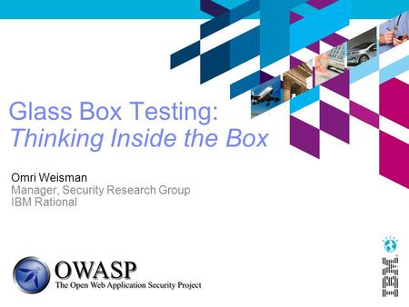 Glass Box Testing: Thinking Inside the Box Omri Weisman Manager, Security Research Group IBM Rational.
