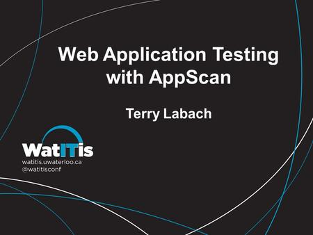 Web Application Testing with AppScan Terry Labach.