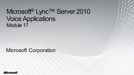 Microsoft ® Lync™ Server 2010 Voice Applications Module 17 Microsoft Corporation.