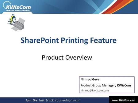 SharePoint Printing Feature Product Overview Nimrod Geva Product Group Manager, KWizCom