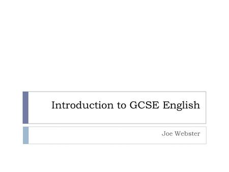 Introduction to GCSE English Joe Webster. The Syllabus  The exam board is AQA. You are able to access their website and download resources such as past.