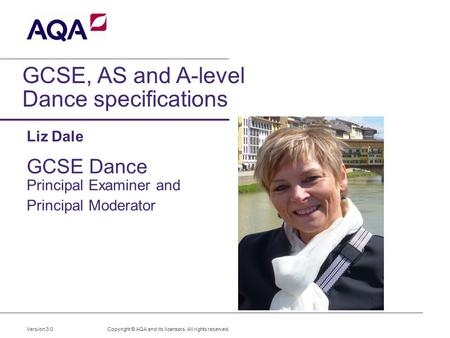 GCSE, AS and A-level Dance specifications Liz Dale GCSE Dance Principal Examiner and Principal Moderator Copyright © AQA and its licensors. All rights.